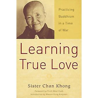 Learning True Love - Practicing Buddhism in a Time of War by Chan Khon