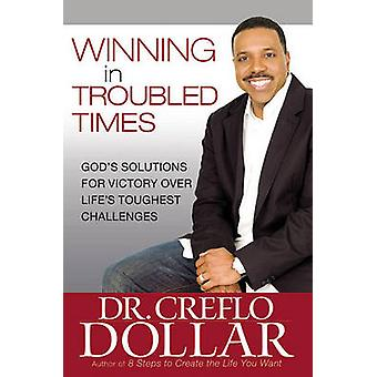 Winning in Troubled Times - God's Solutions for Victory Over Life's To