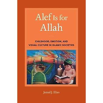 Alef is for Allah Childhood Emotion and Visual Culture in Islamic Societies por Jamal J Elias