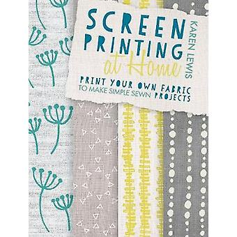 Screen Printing at Home Print your own fabric to make simple sewn projects by Lewis & Karen