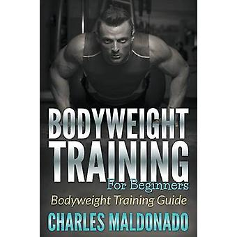 Bodyweight Training For Beginners Bodyweight Training Guide by Maldonado & Charles