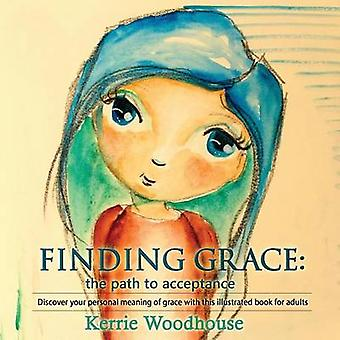 Finding Grace the path to acceptance Discover your personal meaning of grace with this illustrated book for adults by Woodhouse & Kerrie