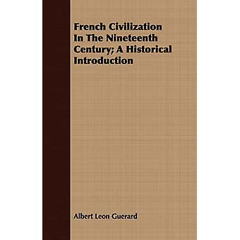 French Civilization In The Nineteenth Century A Historical Introduction by Guerard & Albert Leon