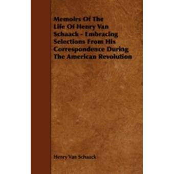 Memoirs of the Life of Henry Van Schaack  Embracing Selections from His Correspondence During the American Revolution by Schaack & Henry C. Van
