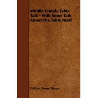 Middle Temple Table Talk  With Some Talk About The Table Itself by Thorpe & William George