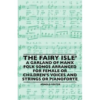 The Fairy Isle A Garland Of Manx Folk Songs Arranged For Female Or Childrens Voices And Strings Or Pianoforte by Foster & Arnold
