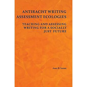 Antiracist Writing Assessment Ecologies Teaching and Assessing Writing for a Socially Just Future by Inoue & Asao B.