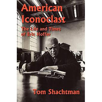 American Iconoclast The Life and Times of Eric Hoffer by Shachtman & Tom