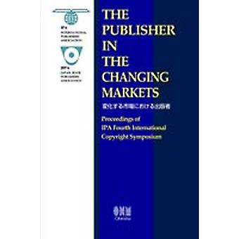 The Publisher in the Changing Markets Proceedings of the IPA Fourth International Copyright Symposium by International