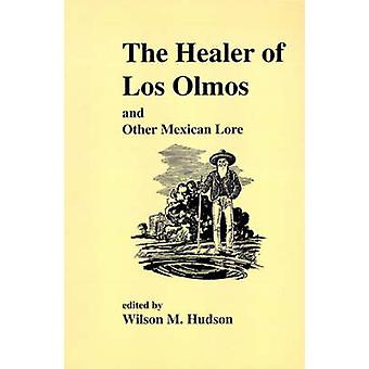 The Healer of Los Olmos and Other Mexican Lore by Wilson M. Hudson -