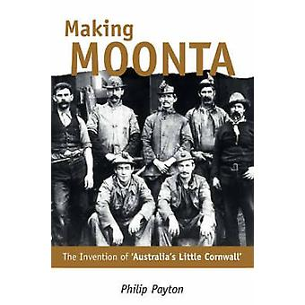 Making Moonta - The Invention of 'Australia's Little Cornwall' by Phil