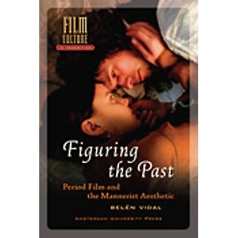 Figuring the Past - Period Film and the Mannerist Aesthetic by Belen V