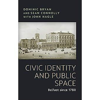 Civic Identity and Public Space - Belfast Since 1780 by Dominic Bryan