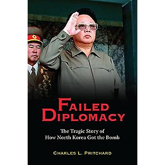 Failed Diplomacy - The Tragic Story of How North Korea Got the Bomb by