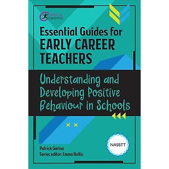 Essential Guides for Early Career Teachers Understanding and Developing Positive Behaviour in Schools by Garton & Patrick