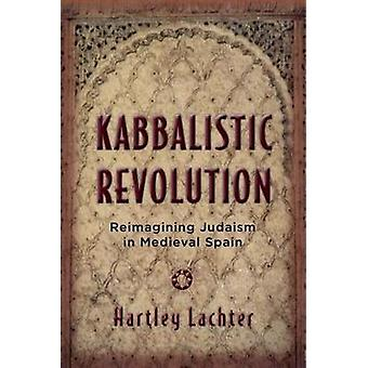 Kabbalistic Revolution  Reimagining Judaism in Medieval Spain by Hartley Lachter