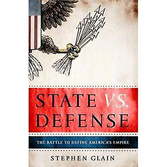State vs Defence - The Battle to Define America's Empire by Stephen Gl