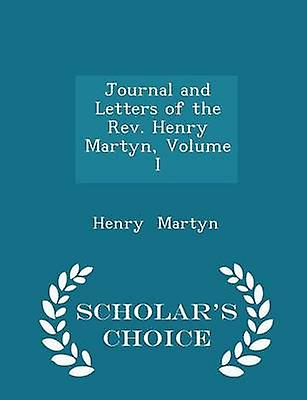 Journal and Letters of the Rev. Henry Martyn Volume I  Scholars Choice Edition by Martyn & Henry