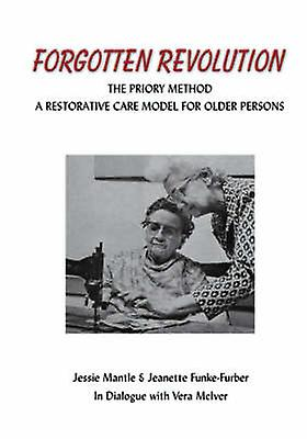The Forgotten Revolution The Priory Method A Restorative Care Model for Older Persons by Mantle & Jessie