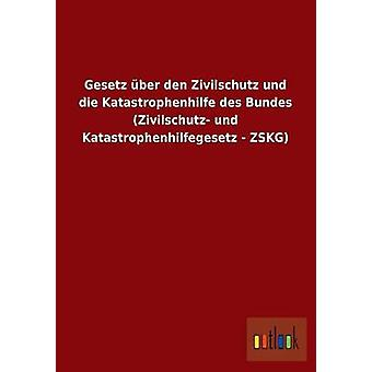 Gesetz Uber Den Zivilschutz Und Die Katastrophenhilfe Des Bundes Zivilschutz Und Katastrophenhilfegesetz Zskg par Outlook Verlag
