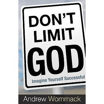 Don't Limit God - Imagine Yourself Successful by Andrew Wommack - 9781