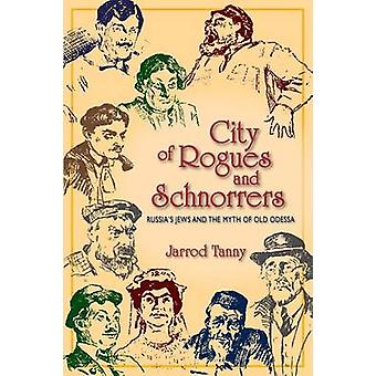 City of Rogues and Schnorrers Russias Jews and the Myth of Old Odessa by Tanny & Jarrod