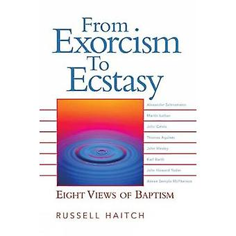 From Exorcism to Ecstasy Eight Views of Baptism by Haitch & Russell