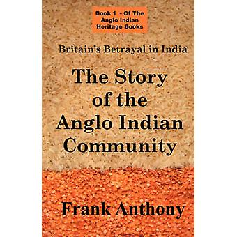 Britains Betrayal in India The Story of the Anglo Indian Community by Anthony & Frank