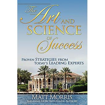 The Art and Science of Success Proven Strategies from Todays Leading Experts by Matt Morris