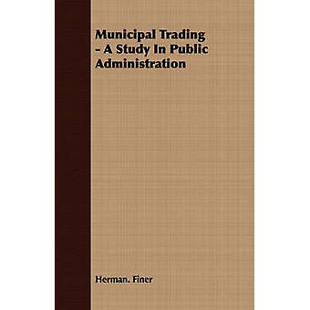 Municipal Trading  A Study In Public Administration by Finer & Herman.
