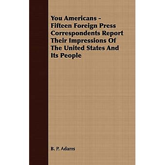 You Americans  Fifteen Foreign Press Correspondents Report Their Impressions Of The United States And Its People by Adams & B. P.