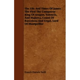 The Life and Times of James the First the Conqueror  King of Aragon Valencia and Majorca Count of Barcelona and Urgel Lord of Montpellier by Swift & Francis Darwin