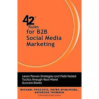 42 Rules for B2B Social Media Marketing Learn Proven Strategies and FieldTested Tactics Through Real World Success by Procopio & Michael