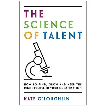 The Science of Talent How to find grow and keep the right people in your organisation by OLoughlin & Kate