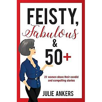 Feisty Fabulous and 50 Plus 21 women share their candid and compelling stories by Ankers & Julie