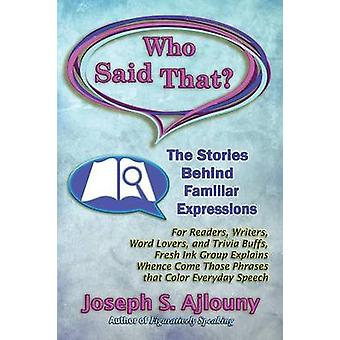 Who Said That The Stories Behind Familiar Expressions For Readers Writers Word Lovers and Trivia Buffs Fresh Ink Group Explains Whence Come Those Phrases That Color Everyday Speech by Ajlouny & J.