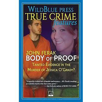 BODY OF PROOF Tainted Evidence In The Murder of Jessica OGrady by Ferak & John