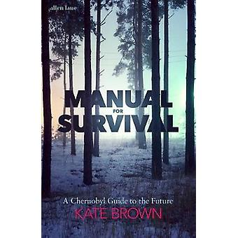 Manual for Survival - A Chernobyl Guide to the Future by Kate Brown -