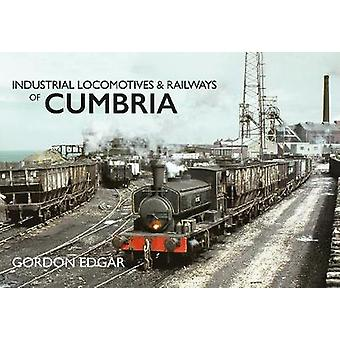 Industrial Locomotives & Railways of Cumbria by Gordon Edgar - 978144