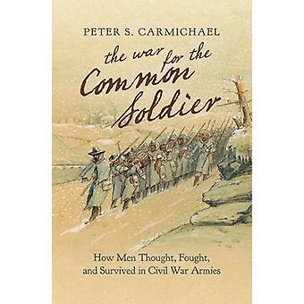 La guerre pour le soldat commun - Comment les hommes pensaient - combattu - et survivre