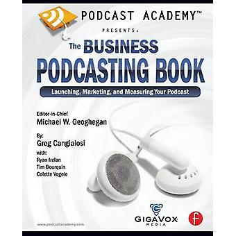 Podcast Academy Presents The Business Podcasting Book Launching Marketing and Measuring Your Podcast by Cangialosi & Greg