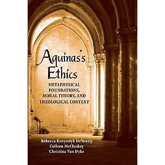 Aquinass Ethics Metaphysical Foundations Moral Theory and Theological Context by DeYoung & Rebecca Konyndyk