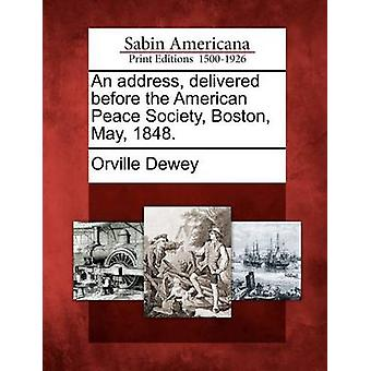 An address delivered before the American Peace Society Boston May 1848. by Dewey & Orville