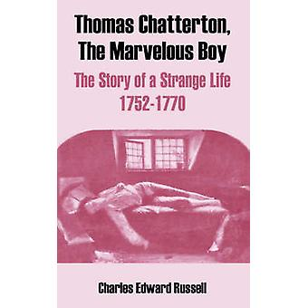Thomas Chatterton The Marvelous Boy The Story of a Strange Life 17521770 by Russell & Charles Edward