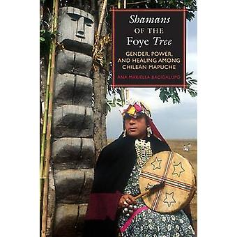 Shamans of the Foye Tree - Gender - Power - and Healing Among Chilean