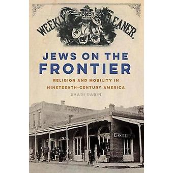Jews on the Frontier - Religion and Mobility in Nineteenth-Century Ame