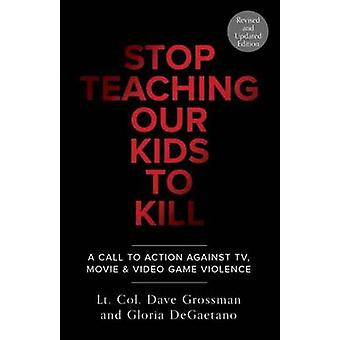 Stop Teaching Our Kids To Kill Revised And Updated Edition by Dave Grossman & Gloria DeGaetano