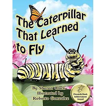 The Caterpillar That Learned to Fly A Childrens Nature Picture Book a Fun Caterpillar and Butterfly Story For Kids by Clark & Sharon