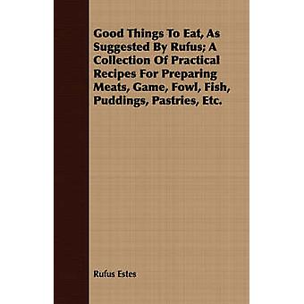 Good Things To Eat As Suggested By Rufus A Collection Of Practical Recipes For Preparing Meats Game Fowl Fish Puddings Pastries Etc. by Estes & Rufus