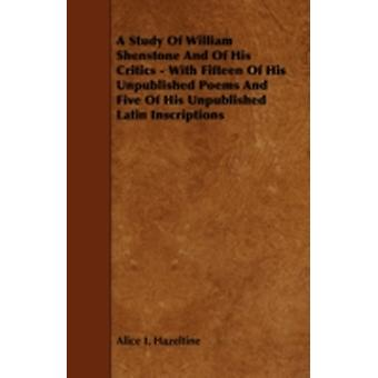 A Study Of William Shenstone And Of His Critics  With Fifteen Of His Unpublished Poems And Five Of His Unpublished Latin Inscriptions by Hazeltine & Alice I.
